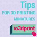 Tips For 3D Printing Miniatures