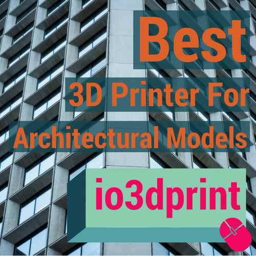 Best 3D Printer for Architectural Models io3dprintcom