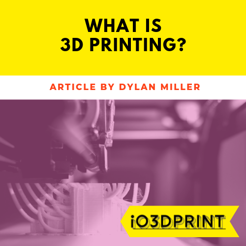 what-is-3d-printing-dylan-miller-for-io3dprint